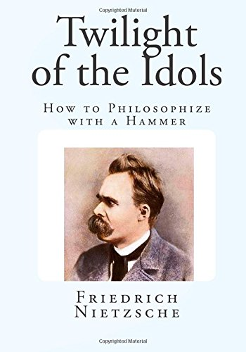 Twilight of the Idols: How to Philosophize with a Hammer ( Friedrich Nietzsche )