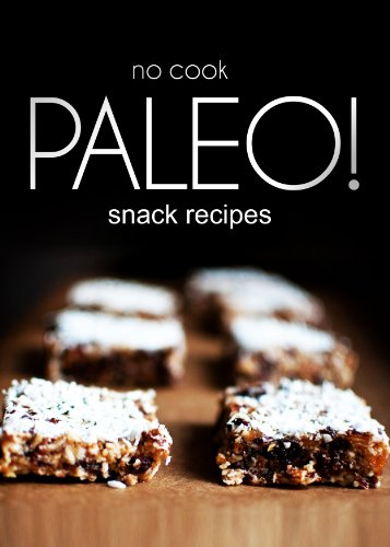 No-Cook Paleo! - Snack Recipes: Ultimate Caveman cookbook series, perfect companion for a low carb lifestyle, and raw diet food lifestyle by Ben Plus Publishing