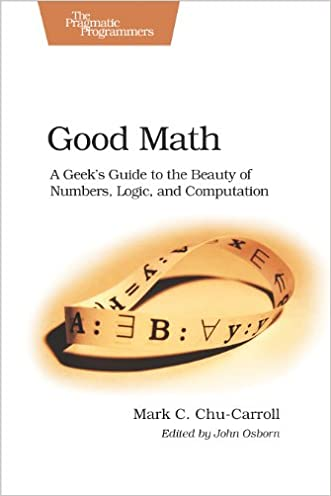 Good Math: A Geek's Guide to the Beauty of Numbers, Logic, and Computation (Pragmatic Programmers) written by Mark C. Chu-Carroll