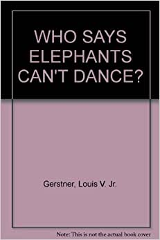 who says elephants can t dance book Theamericancityorga wck planning project book review who says elephants can't dance by louis v gerstner, jr 3 instead, gerstner took hold of the company and demanded the managers work together to re.