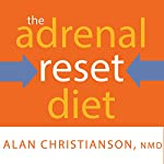 The Adrenal Reset Diet: Strategically Cycle Carbs and Proteins to Lose Weight, Balance Hormones, and Move From Stressed to Thriving | Alan Christianson, NMD