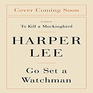 Go Set a Watchman: A Novel (       UNABRIDGED) by Harper Lee Narrated by To Be Announced