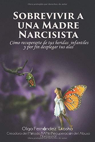 Sobrevivir  a una Madre Narcisista Cómo recuperarte  de tus heridas infantiles y por fin desplegar tus alas  [Fernández Txasko, Olga] (Tapa Blanda)
