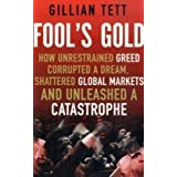 Fool's Gold: How Unrestrained Greed Corrupted a Dream, Shattered Global Markets and Unleashed a Catastrophe: How a Tribe of Bankers Rewrote the Rules of Finance and Unleashed an Innovation Stormby Gillian Tett