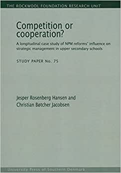 Competition Or Cooperation?: A Longitudinal Case Study Of NPM Reforms' Influence On Strategic Management In Upper Secondary Schools (The Rockwool Foundation Research Unit - Study Paper)