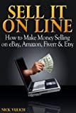Sell it Online: How to Make Money Selling on eBay, Amazon, Fiverr & Etsy (eBay Selling Made Easy Book 3)