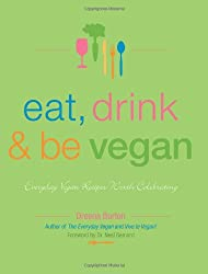 Eat, Drink & Be Vegan: Everyday Vegan Recipes Worth Celebrating