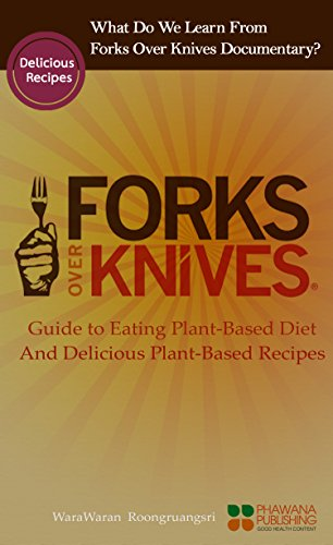 Forks Over Knives: What Do We Learn From Forks Over Knives Documentary? Guide to Eating Plant-based Diet, And Delicious Plant-based Recipes PDF