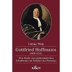 Gottfried Hoffmann (1658-1712): Eine Studie zum protestantischen Schultheater im Zeitalter