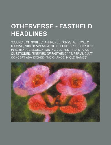 "Otherverse - Fastheld Headlines: ""Council of Nobles"" Approved, ""Crystal Tower"" Missing, ""Dog's Amendment"" Defeated, ""Duchy"" Title Inheritance Legislat"