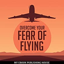 Overcome Your Fear Overcome Flying | Livre audio Auteur(s) :  My Ebook Publishing House Narrateur(s) : Matt Montanez