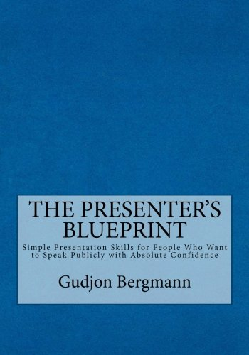 The Presenter'S Blueprint: Simple Presentation Skills For People Who Want To Speak Publicly With Absolute Confidence