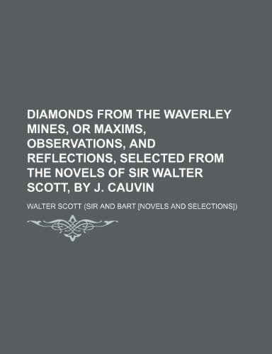 Diamonds From the Waverley Mines, or Maxims, Observations, and Reflections, Selected From the Novels of Sir Walter Scott, by J. Cauvin