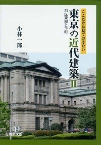 ここだけは見ておきたい 東京の近代建築II: 23区東部と下町 -
