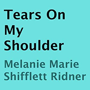 Tears on My Shoulder | [Melanie Marie Shifflett Ridner]