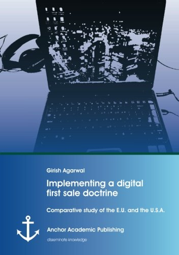 Implementing a digital first sale doctrine: Comparative study of the E.U. and the U.S.A., by Girish Agarwal
