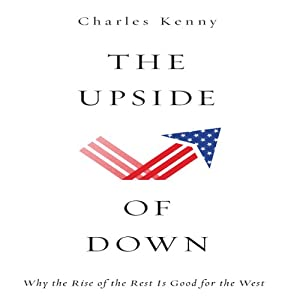 The Upside of Down: Why the Rise of the Rest is Good for the West | [Charles Kenny]