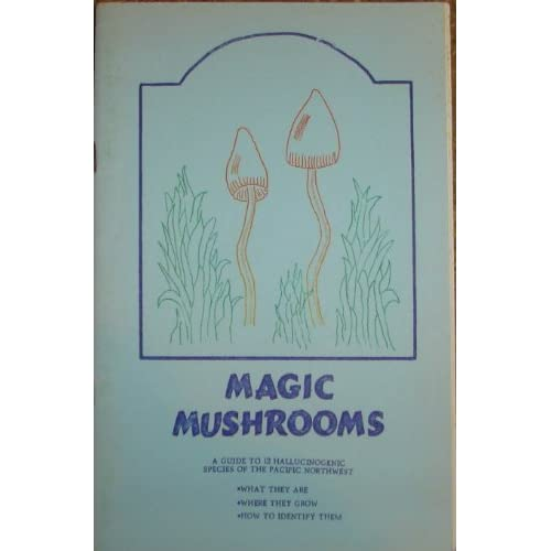 Magic Mushrooms: A Guide to 12 Hallucinogenic Species of the Pacific Northwest: What They Are, Where They Grow, & How to Identify Them, Kardell, Everett & Stitely, Robyn