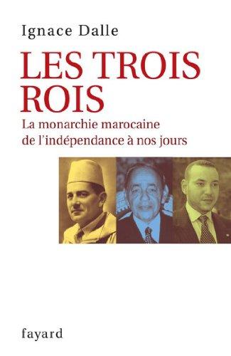 Ignace Dalle - Les Trois Rois:La monarchie marocaine de l'indépendance à nos jours