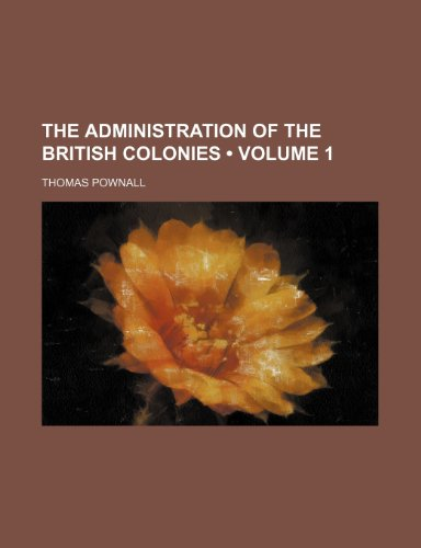The Administration of the British Colonies (Volume 1)
