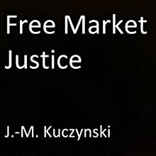 Free Market Justice Audiobook by J.-M. Kuczynski Narrated by J.-M. Kuczynski
