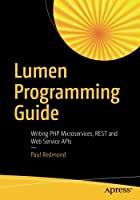 Lumen Programming Guide: Writing PHP Microservices, REST and Web Service APIs Front Cover