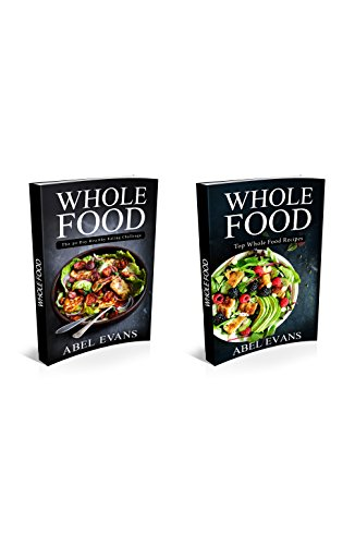 Whole: 2 in 1 Bundle Including Top 90 Whole Food Diet Recipes (30 Day Healthy Whole Foods Eating Challenge and Weight Loss Cookbook) by Abel Evans