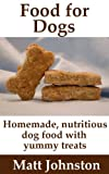 Food for Dogs: Homemade, nutritious dog food with yummy treats (It's All About Dogs Book 3)