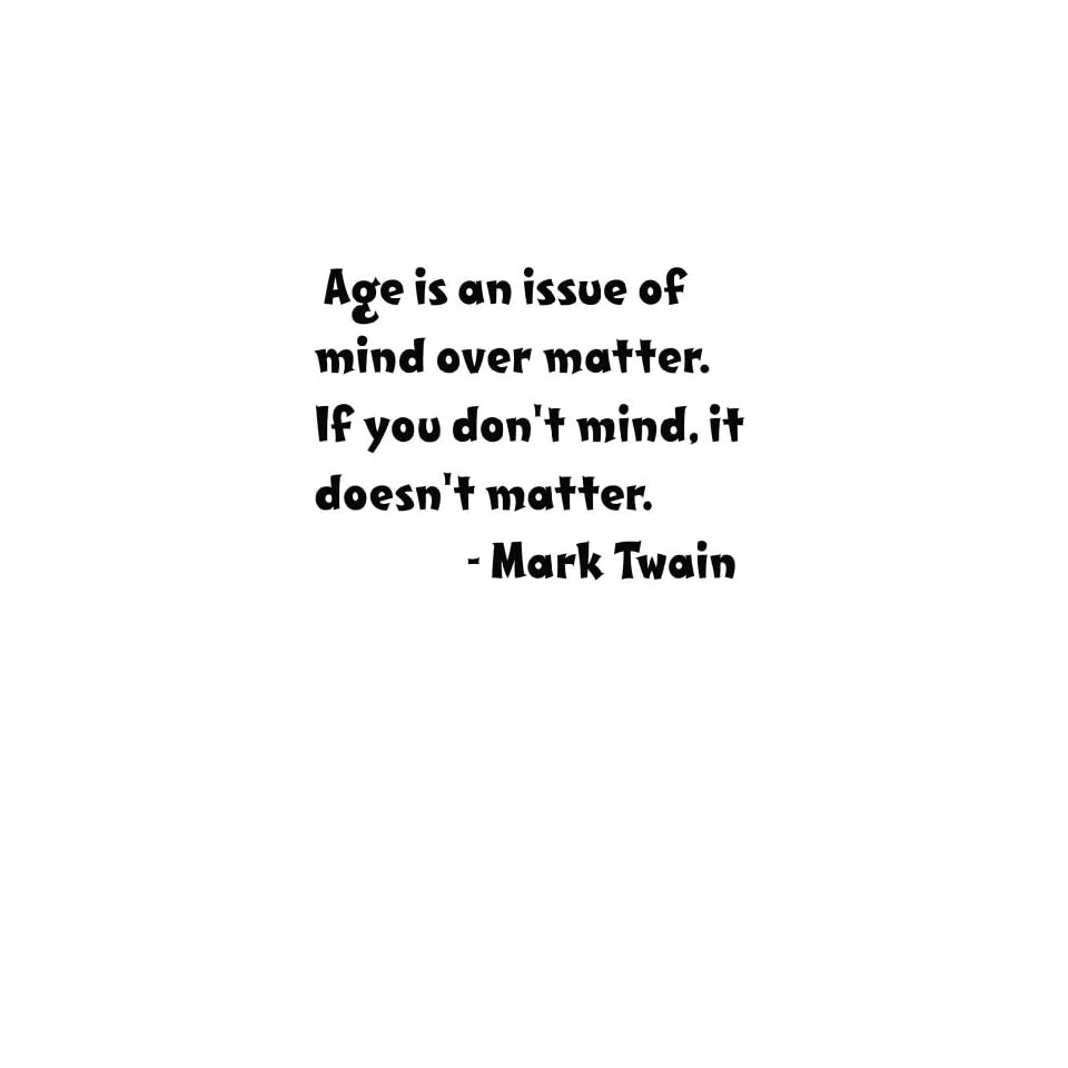 Famous American Author Mark Twain Age is an issue of mind over matter. If you dont mind it doesnt matter Inspirational and Motivatonal Growing Up Saying Life Art Lettering Quote   Peel & Stick Sticker   Vinyl Wall Decal   Size  18 Inches X 18 Inches   2