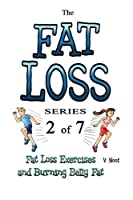 Fat Loss Tips: The Fat Loss Series: Book 2 of 7 - Fat Loss Exercises and Burning Belly Fat (Fat Loss and Exercising, Burn Belly Fat, Burn Stomach Fat, ... Fat, Fat Burning Exercises) (Volume 2)