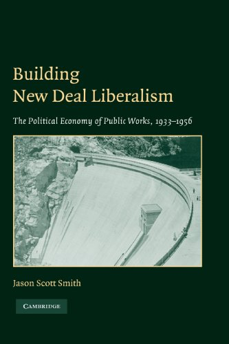 Building New Deal Liberalism: The Political Economy Of Public Works, 1933-1956