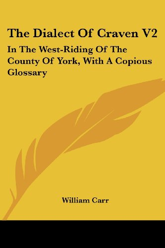 The Dialect of Craven V2: In the West-Riding of the County of York, with a Copious Glossary