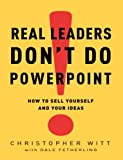 img - for Real Leaders Don't Do PowerPoint: How to Sell Yourself and Your Ideas book / textbook / text book