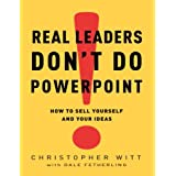 Real Leaders Don't Do PowerPoint: How to Sell Yourself and Your Ideasby Christopher Witt