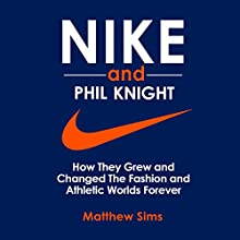 Nike and Phil Knight: How They Grew and Changed the Fashion and Athletic Worlds Forever Audiobook by Matthew Sims Narrated by Nathan Dunford