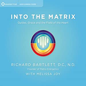 Into the Matrix: Guides, Grace, and the Field of the Heart | [Richard Bartlett, Melissa Joy]