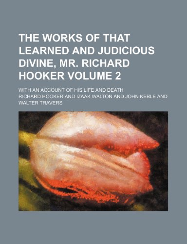 The works of that learned and judicious divine, Mr. Richard Hooker Volume 2 ; with an account of his life and death