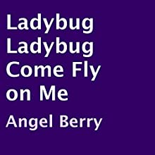 Ladybug Ladybug Come Fly on Me (       UNABRIDGED) by Angel Berry Narrated by Angel Berry