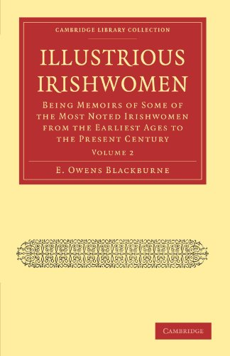 Illustrious Irishwomen: Being Memoirs of Some of the Most Noted Irishwomen from the Earliest Ages to the Present Century (Cambridge Library Collection - British and Irish History, General)