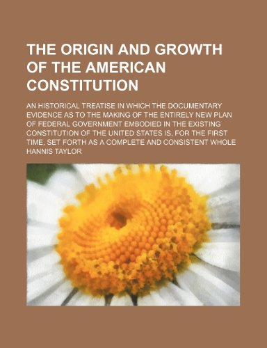 The Origin and Growth of the American Constitution; An Historical Treatise in Which the Documentary Evidence as to the Making of the Entirely New Plan ... of the United States Is, for the First Time,