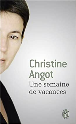 Christine Angot - Une semaine de vacances