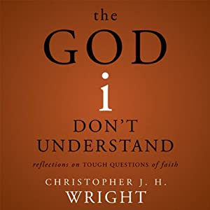 The God I Don't Understand: Reflections on Tough Questions of Faith | [Christopher J. H. Wright]