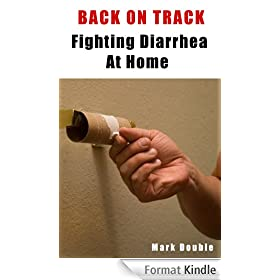 Back On Track - Fighting Diarrhea At Home, How To Prevent And Cure Diarrhea Using Home Remedies, Get Rid Of Diarrhea Fast! (English Edition)