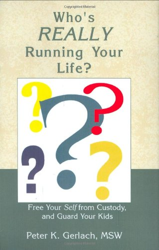 Who's Really Running Your Life?: Free Your Self from Custody, and Guard Your Kids, by Peter K. Gerlach