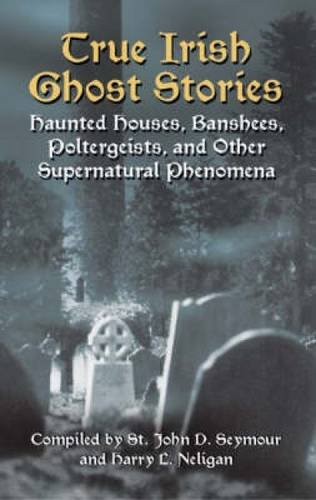 True Irish Ghost Stories: Haunted Houses, Banshees, Poltergeists, and Other Supernatural Phenomena