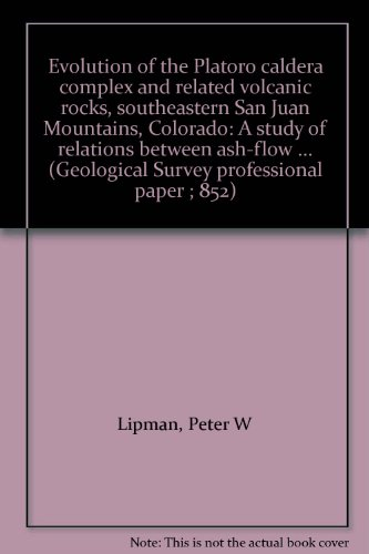 Evolution of the Platoro caldera complex and related volcanic rocks, southeastern San Juan Mountains, Colorado: A study of relations between ash-flow ... (Geological Survey professional paper ; 852) PDF