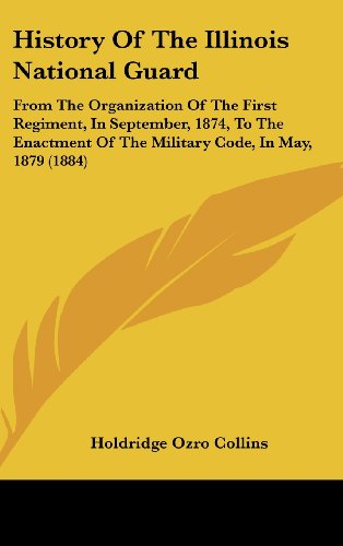 History Of The Illinois National Guard: From The Organization Of The First Regiment, In September, 1874, To The Enactment Of The Military Code, In May, 1879 (1884)