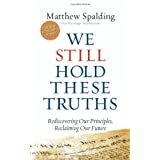 We Still Hold These Truths: Rediscovering Our Principles, Reclaiming Our Future ~ Matthew Spalding