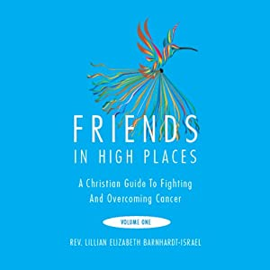 Friends in High Places: A Christian Guide to Fighting and Overcoming Cancer: Volume One | [Lillian Elizabeth Barnhardt-Israel]