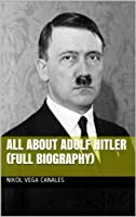 All About Adolf Hitler (Full Biography) (English Edition)